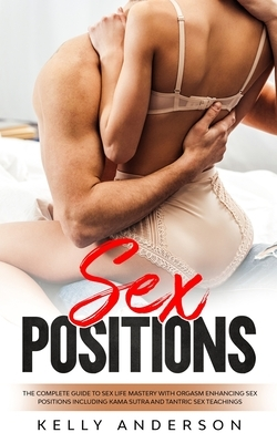 Sex Positions: The Complete Guide to Sex Life Mastery with Orgasm Enhancing Sex Positions Including Kama Sutra and Tantric Sex Teachi
