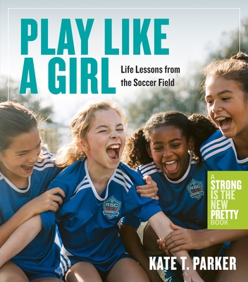 Play Like a Girl: Life Lessons from the Soccer Field