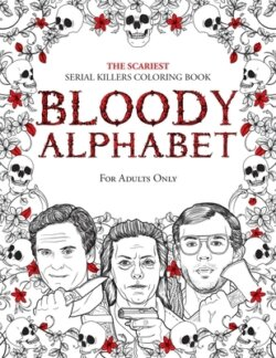 Bloody Alphabet: The Scariest Serial Killers Coloring Book. A True Crime Adult Gift – Full of Famous Murderers. For Adults Only.