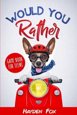 Would You Rather for Teens: The Ultimate Game Book For Teens Filled With Hilariously Challenging Questions and Silly Scenarios That The Whole Fami