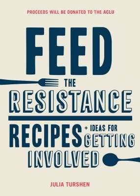 Feed the Resistance: Recipes + Ideas for Getting Involved (Julia Turshen Book, Cookbook for Activists)