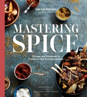 Mastering Spice: Recipes and Techniques to Transform Your Everyday Cooking: A Cookbook