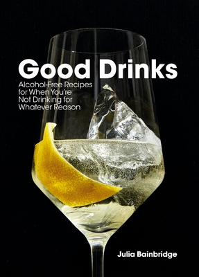 Good Drinks: Alcohol-Free Recipes for When You're Not Drinking for Whatever Reason
