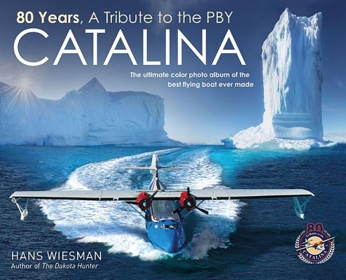 80 Years, a Tribute to the Pby Catalina: The Ultimate Color Photo Album of the Best Flying Boat Ever Made