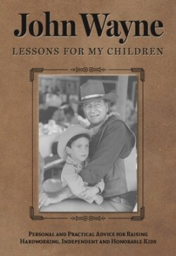 John Wayne: Lessons for My Children: Personal and Practical Advice for Raising Hardworking, Independent and Honorable Kids