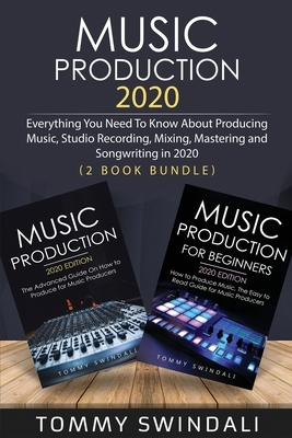 Music Production 2020: Everything You Need To Know About Producing Music, Studio Recording, Mixing, Mastering and Songwriting in 2020 (2 Book