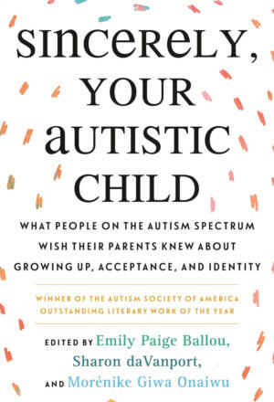 Sincerely, Your Autistic Child: What People on the Autism Spectrum Wish Their Parents Knew about Growing Up, Acceptance, and Identity