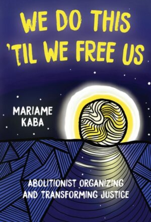 We Do This 'til We Free Us: Abolitionist Organizing and Transforming Justice ( Abolitionist Papers )